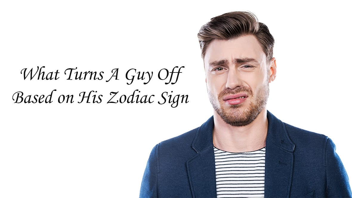What Turns A Guy Off Based on His Zodiac Sign